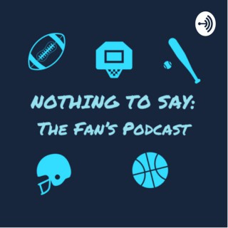 Nothing To Say: The Fan's Podcast