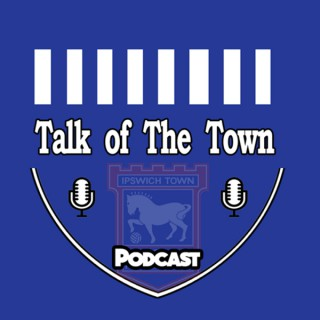 Talk Of The Town ITFC -Ipswich Town FC podcast