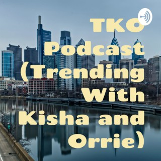 TKO Podcast (Trending With Kisha and Orrie)