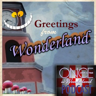Greetings From Wonderland - A Once Upon A Time in Wonderland Podcast