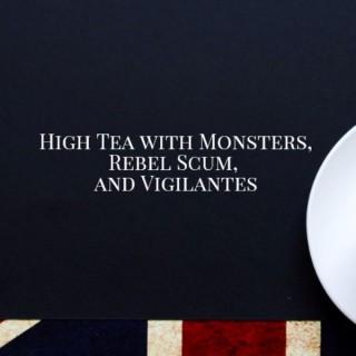 High Tea with Monsters, Rebel Scum, and Vigilantes