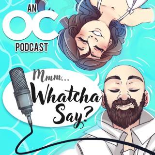 Mmm... Whatcha Say   An OC Podcast
