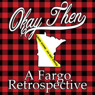 Okay, Then - A Fargo Retrospective