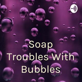 Soap Troubles With Bubbles