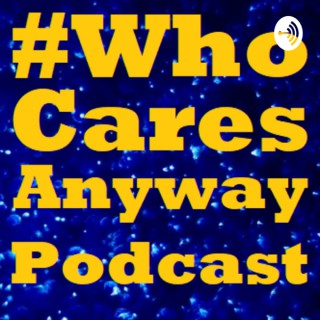 #WhoCaresAnyway Podcast