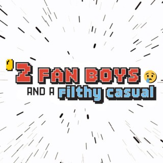 2 Fanboys and a Filthy Casual Podcast