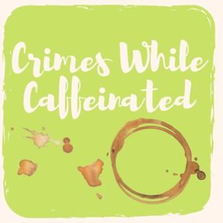 Crimes While Caffeinated