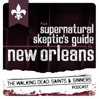 Supernatural Skeptics Guide to New Orleans: The Walking Dead Saints & Sinners Podcast
