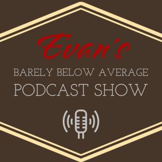 Evan's Barely Below Average Podcast Show