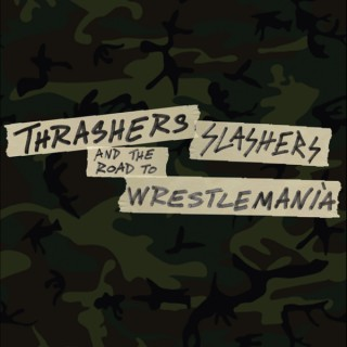 Thrashers, Slashers and The Road To Wrestlemania