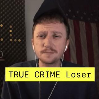 TRUE CRIME LOSER Podcast