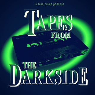 Tapes from the Darkside: a true crime podcast