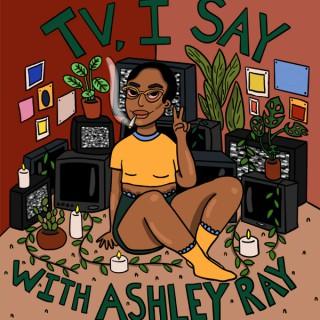 TV, I Say w/ Ashley Ray