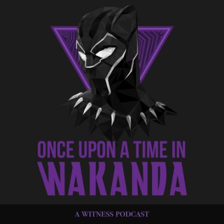 Once Upon A Time In Wakanda: The Black Panther Podcast