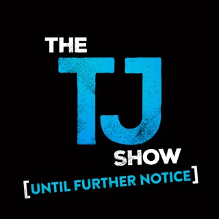 The TJ Show: Until Further Notice