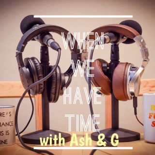 When We Have Time: With Ash and G