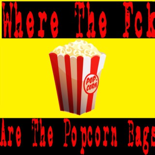 Where The Fck Are The Popcorn Bags