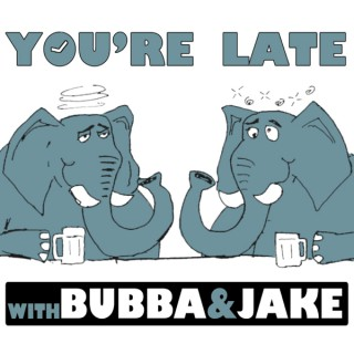 You're Late w/ Bubba and Jake