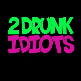2 Drunk Idiots