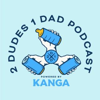 2 Dudes 1 Dad Powered by Kanga