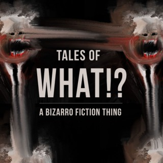 Tales of What!? - A Bizarro Fiction Thing