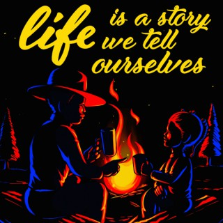 Life Is A Story We Tell Ourselves