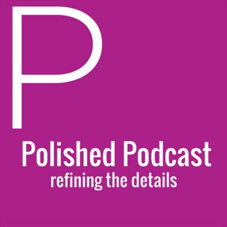 Polished Podcast: Refining the Details of Life