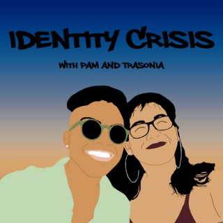 Identity Crisis with Pam and Trasonia