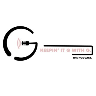 Keepin' It G w/ G. - The Podcast.