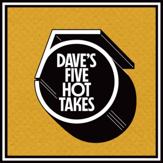 Dave's 5 Hot Takes