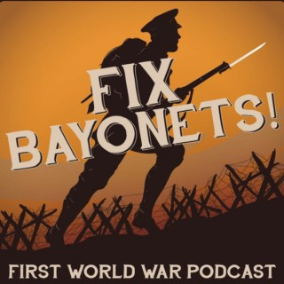 Fix Bayonets! - First World War Podcast