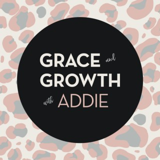 Grace and Growth with Addie