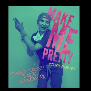 Make Me Pretty with Katie Allen, PA-C (Tomboy turned plastic surgery PA)