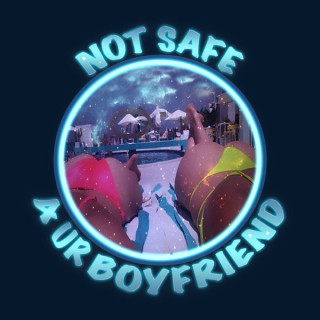 Not Safe 4 Ur Boyfriend