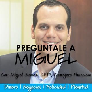 Pregúntale a Miguel: Resuelve tus dudas de dinero y negocios para vivir feliz