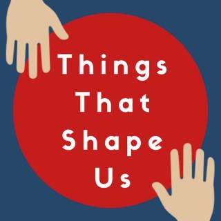 Things That Shape Us