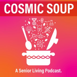 Cosmic Soup: A Senior Living Podcast