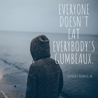 Everyone Doesn't Eat Everybody's Gumbeaux