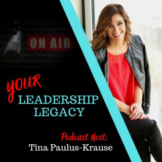 Your Leadership Legacy with Tina Paulus-Krause