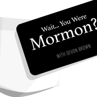 Wait... You Were Mormon? With Devon Brown