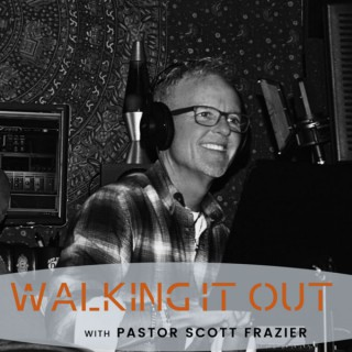 Walking it Out with Pastor Scott Frazier