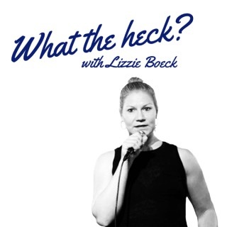 What the heck? with Lizzie Boeck
