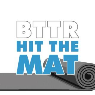 BTTR Hit the Mat Podcast