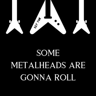 Some Metalheads Are Gonna Roll