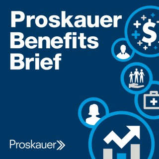 Proskauer Benefits Brief: Legal Insight on Employee Benefits & Executive Compensation