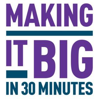 Making It Big In 30 Minutes