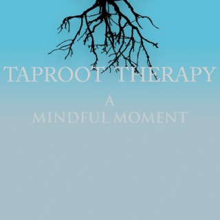 Taproot Therapy: A Mindful Moment