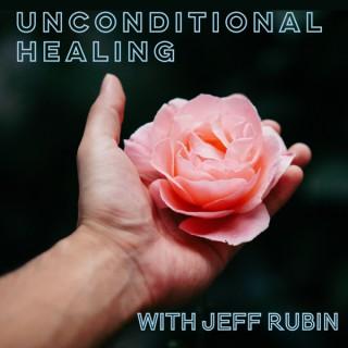Unconditional Healing with Jeff Rubin