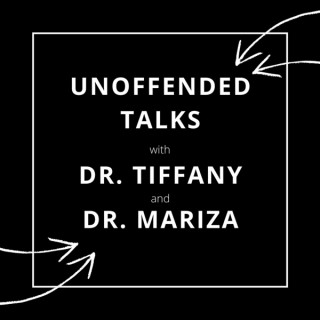 Unoffended Talks with Dr. Tiffany and Dr. Mariza