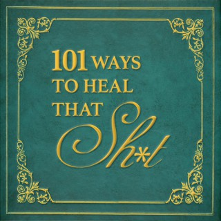 101 Ways to Heal That Sh*t